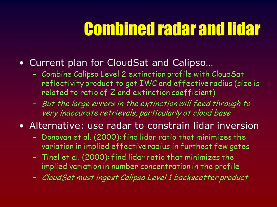 Combined radar and lidar Current plan for CloudSat and Calipso… –Combine Calipso Level 2 extinction profile with CloudSat reflectivity product to get