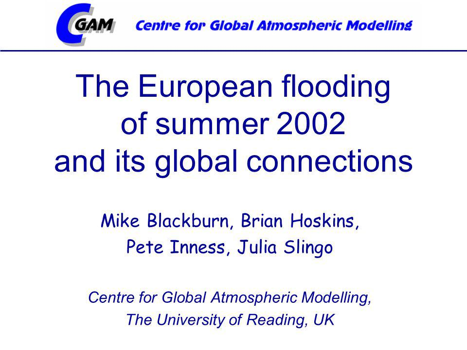 The European flooding of summer 2002 and its global connections Mike Blackburn, Brian Hoskins, Pete Inness, Julia Slingo Centre for Global Atmospheric Modelling, The University of Reading, UK