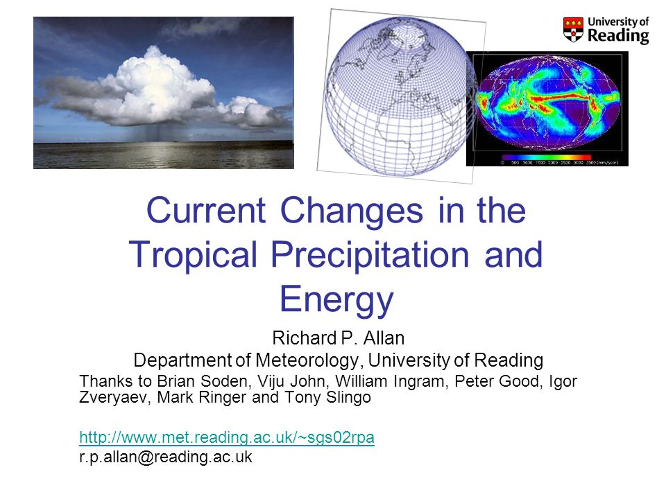 Current Changes in the Tropical Precipitation and Energy Richard P. Allan Department of Meteorology, University of Reading Thanks to Brian Soden, Viju