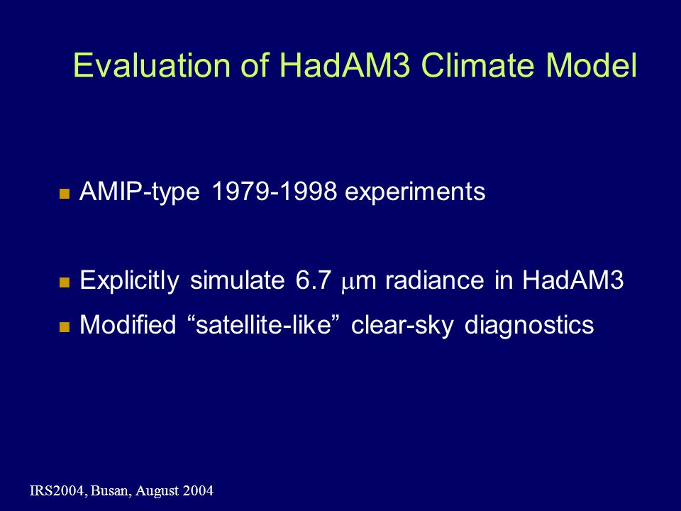 IRS2004, Busan, August 2004 Evaluation of HadAM3 Climate Model AMIP-type 1979-1998 experiments Explicitly simulate 6.7 mm radiance in HadAM3 Modified