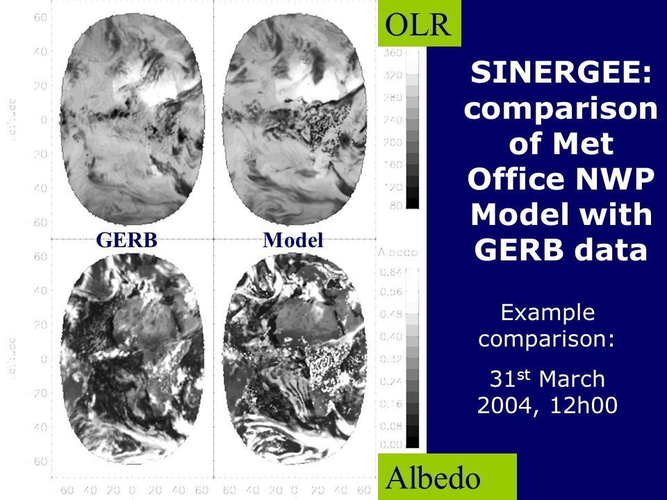 IRS2004, Busan, August 2004 SINERGEE: comparison of Met Office NWP Model with GERB data Example comparison: 31 st March 2004, 12h00 OLR Albedo GERBMod