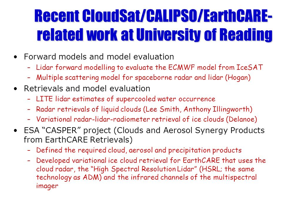 Recent CloudSat/CALIPSO/EarthCARE- related work at University of Reading Forward models and model evaluation –Lidar forward modelling to evaluate the ECMWF model from IceSAT –Multiple scattering model for spaceborne radar and lidar (Hogan) Retrievals and model evaluation –LITE lidar estimates of supercooled water occurrence –Radar retrievals of liquid clouds (Lee Smith, Anthony Illingworth) –Variational radar-lidar-radiometer retrieval of ice clouds (Delanoe) ESA CASPER project (Clouds and Aerosol Synergy Products from EarthCARE Retrievals) –Defined the required cloud, aerosol and precipitation products –Developed variational ice cloud retrieval for EarthCARE that uses the cloud radar, the High Spectral Resolution Lidar (HSRL; the same technology as ADM) and the infrared channels of the multispectral imager