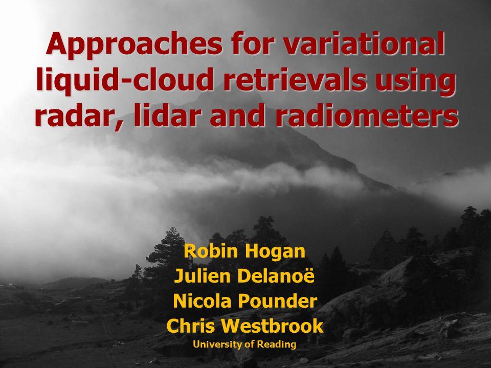 Robin Hogan Julien Delanoë Nicola Pounder Chris Westbrook University of Reading Approaches for variational liquid-cloud retrievals using radar, lidar