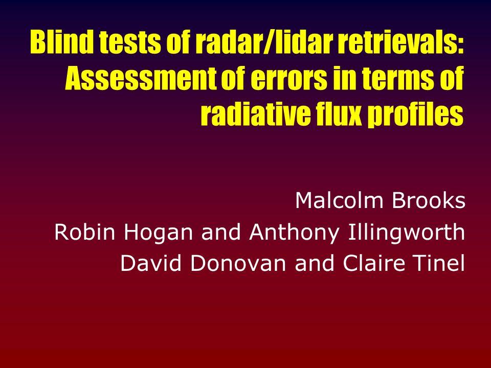 Blind tests of radar/lidar retrievals: Assessment of errors in terms of radiative flux profiles Malcolm Brooks Robin Hogan and Anthony Illingworth Dav