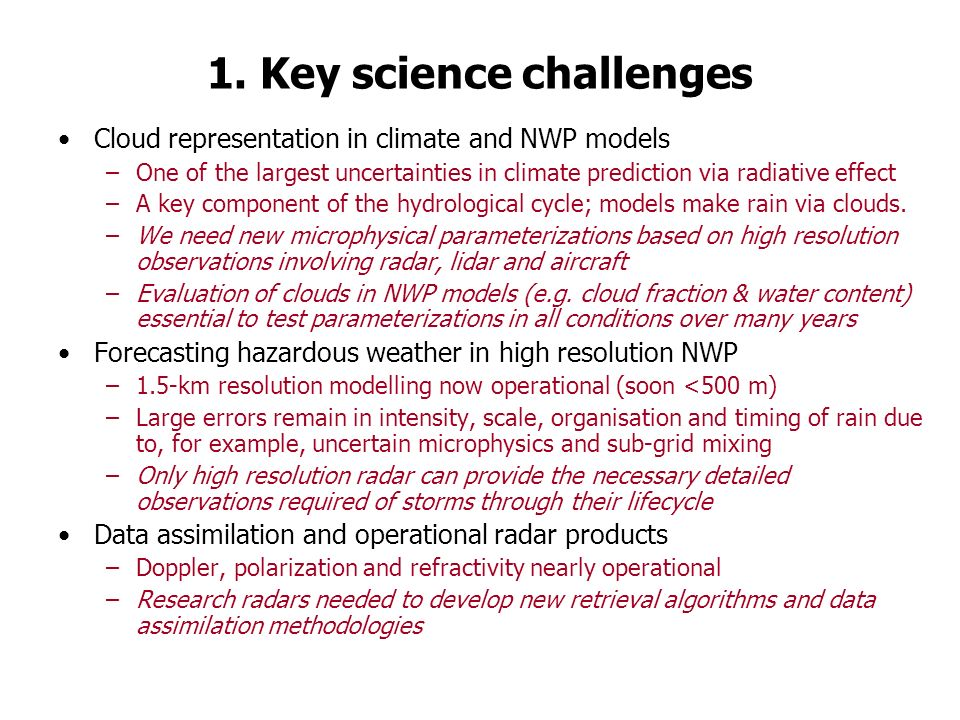 1. Key science challenges Cloud representation in climate and NWP models –One of the largest uncertainties in climate prediction via radiative effect