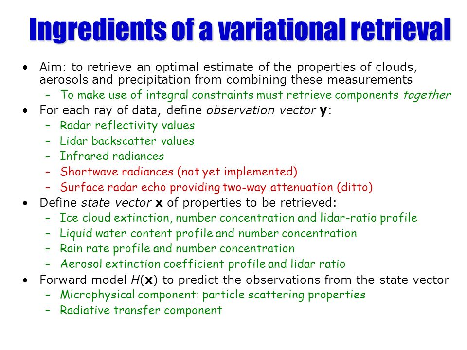 Ingredients of a variational retrieval Aim: to retrieve an optimal estimate of the properties of clouds, aerosols and precipitation from combining the