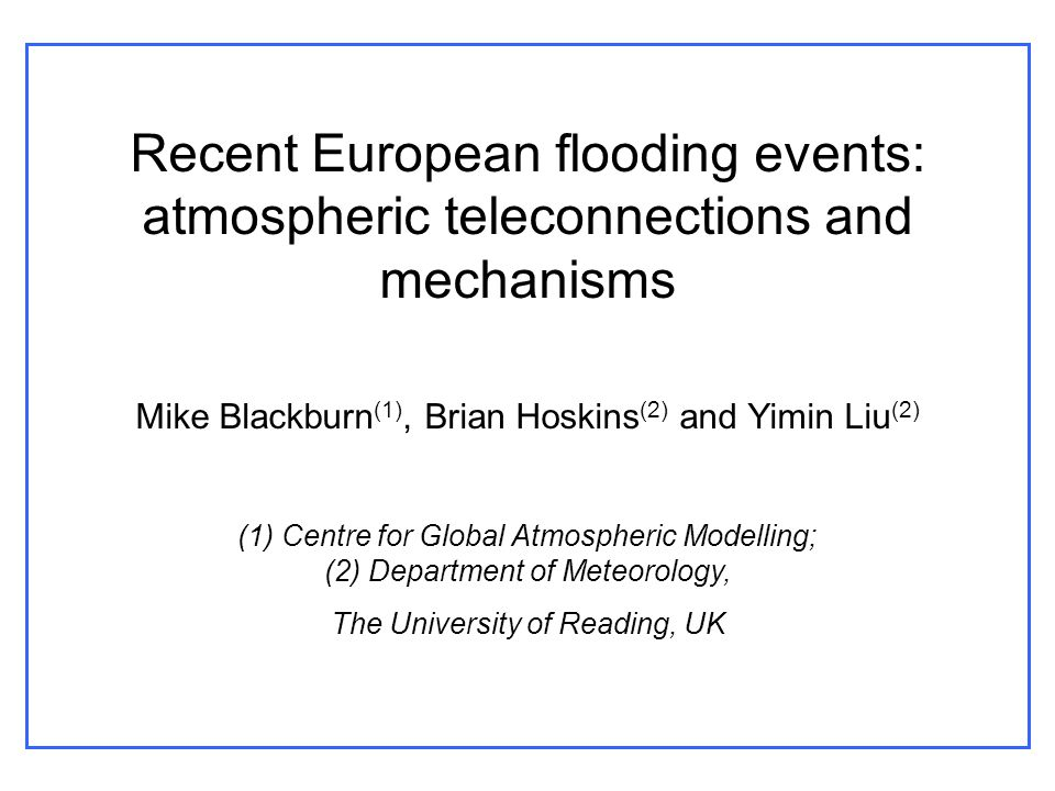 Recent European flooding events: atmospheric teleconnections and mechanisms Mike Blackburn (1), Brian Hoskins (2) and Yimin Liu (2) (1) Centre for Global Atmospheric Modelling; (2) Department of Meteorology, The University of Reading, UK