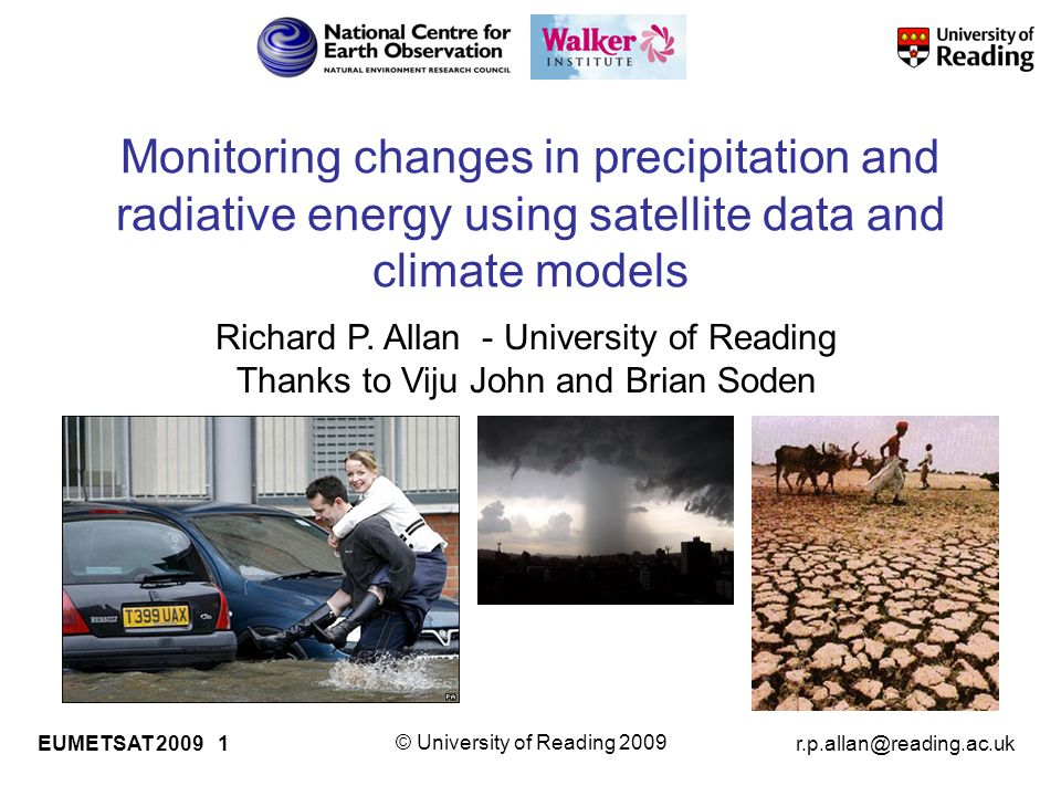 © University of Reading 2009 EUMETSAT Monitoring changes in precipitation and radiative energy using satellite data and climate models Richard P.