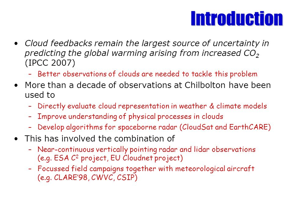 Introduction Cloud feedbacks remain the largest source of uncertainty in predicting the global warming arising from increased CO 2 (IPCC 2007) –Better observations of clouds are needed to tackle this problem More than a decade of observations at Chilbolton have been used to –Directly evaluate cloud representation in weather & climate models –Improve understanding of physical processes in clouds –Develop algorithms for spaceborne radar (CloudSat and EarthCARE) This has involved the combination of –Near-continuous vertically pointing radar and lidar observations (e.g.