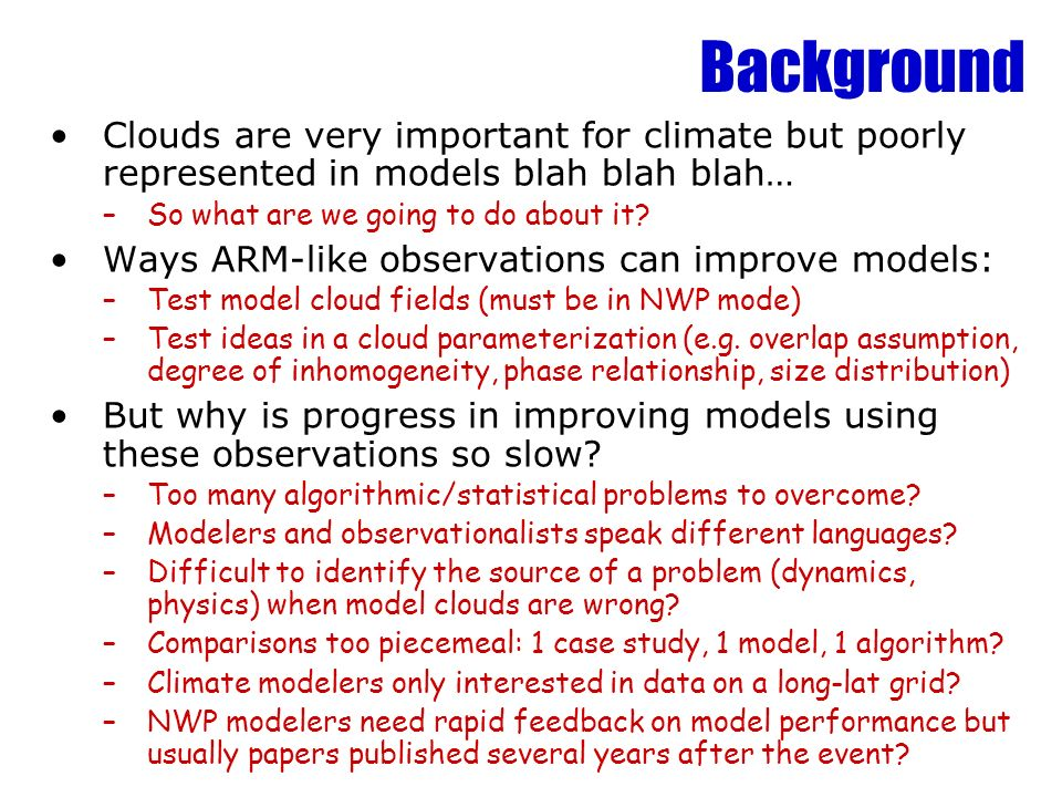 Background Clouds are very important for climate but poorly represented in models blah blah blah… –So what are we going to do about it? Ways ARM-like