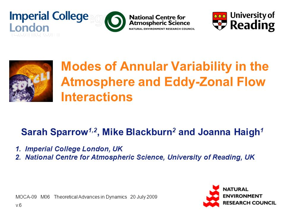 Modes of Annular Variability in the Atmosphere and Eddy-Zonal Flow Interactions Sarah Sparrow 1,2, Mike Blackburn 2 and Joanna Haigh 1 1.