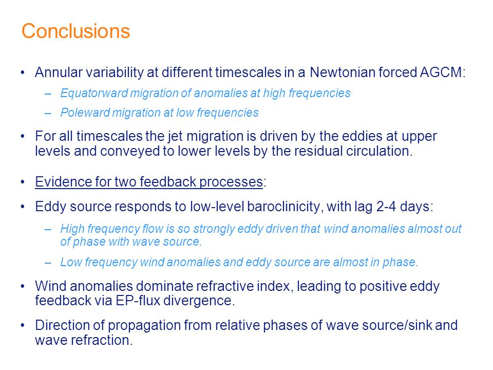 Conclusions Annular variability at different timescales in a Newtonian forced AGCM: –Equatorward migration of anomalies at high frequencies –Poleward migration at low frequencies For all timescales the jet migration is driven by the eddies at upper levels and conveyed to lower levels by the residual circulation.