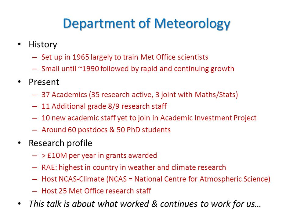 Department of Meteorology History – Set up in 1965 largely to train Met Office scientists – Small until ~1990 followed by rapid and continuing growth Present – 37 Academics (35 research active, 3 joint with Maths/Stats) – 11 Additional grade 8/9 research staff – 10 new academic staff yet to join in Academic Investment Project – Around 60 postdocs & 50 PhD students Research profile – > £10M per year in grants awarded – RAE: highest in country in weather and climate research – Host NCAS-Climate (NCAS = National Centre for Atmospheric Science) – Host 25 Met Office research staff This talk is about what worked & continues to work for us…