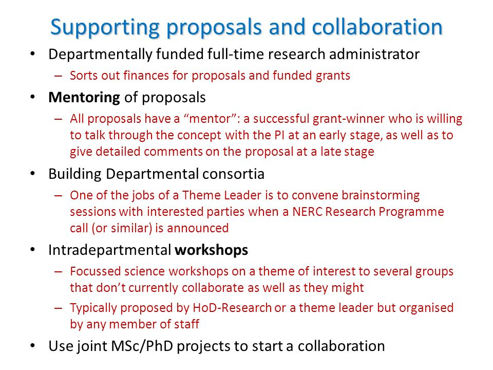 Supporting proposals and collaboration Departmentally funded full-time research administrator – Sorts out finances for proposals and funded grants Mentoring of proposals – All proposals have a mentor: a successful grant-winner who is willing to talk through the concept with the PI at an early stage, as well as to give detailed comments on the proposal at a late stage Building Departmental consortia – One of the jobs of a Theme Leader is to convene brainstorming sessions with interested parties when a NERC Research Programme call (or similar) is announced Intradepartmental workshops – Focussed science workshops on a theme of interest to several groups that dont currently collaborate as well as they might – Typically proposed by HoD-Research or a theme leader but organised by any member of staff Use joint MSc/PhD projects to start a collaboration