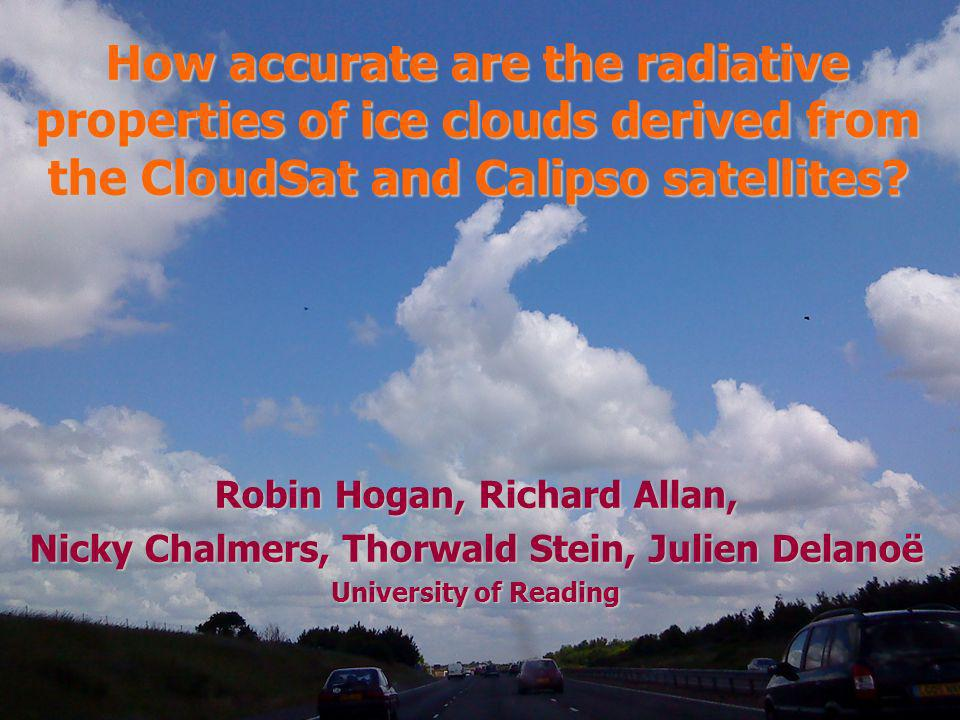 Robin Hogan, Richard Allan, Nicky Chalmers, Thorwald Stein, Julien Delanoë University of Reading How accurate are the radiative properties of ice clou