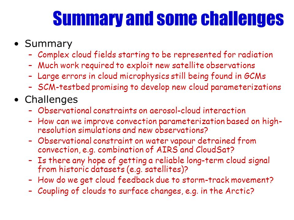 Summary and some challenges Summary –Complex cloud fields starting to be represented for radiation –Much work required to exploit new satellite observ
