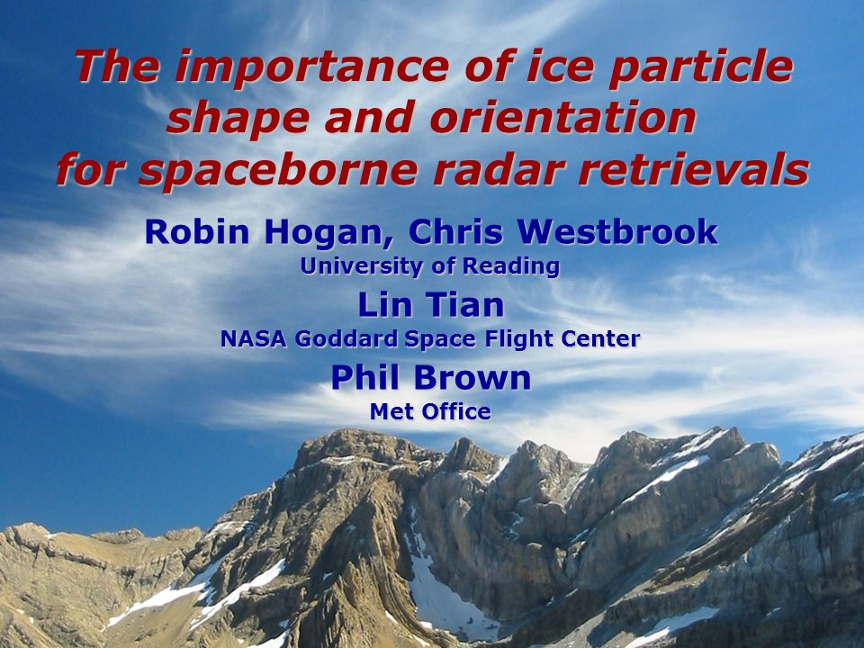 Robin Hogan, Chris Westbrook University of Reading Lin Tian NASA Goddard Space Flight Center Phil Brown Met Office The importance of ice particle shap