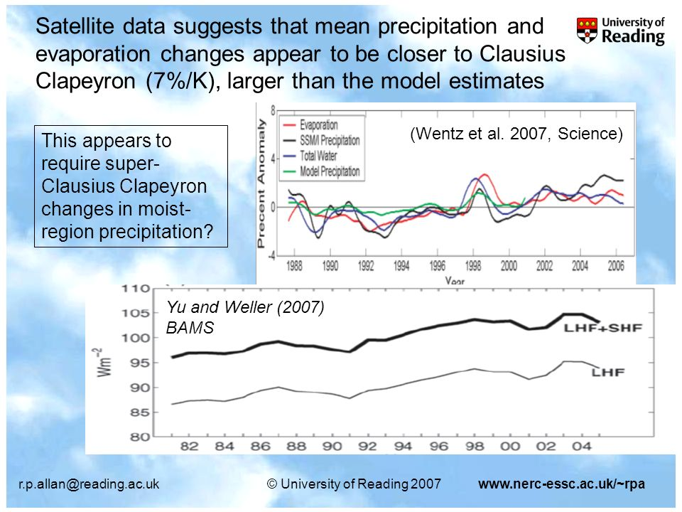 r.p.allan@reading.ac.uk© University of Reading 2007www.nerc-essc.ac.uk/~rpa Satellite data suggests that mean precipitation and evaporation changes appear to be closer to Clausius Clapeyron (7%/K), larger than the model estimates Yu and Weller (2007) BAMS (Wentz et al.