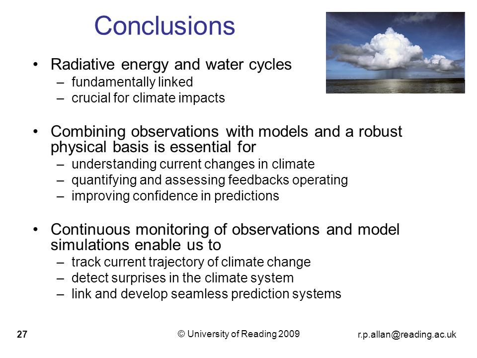 © University of Reading Conclusions Radiative energy and water cycles –fundamentally linked –crucial for climate impacts Combining observations with models and a robust physical basis is essential for –understanding current changes in climate –quantifying and assessing feedbacks operating –improving confidence in predictions Continuous monitoring of observations and model simulations enable us to –track current trajectory of climate change –detect surprises in the climate system –link and develop seamless prediction systems