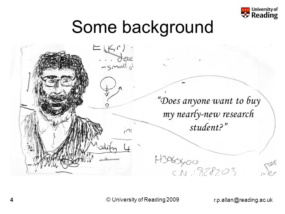 r.p.allan@reading.ac.uk © University of Reading 2009 4 Some background Joke slide Does anyone want to buy my nearly-new research student
