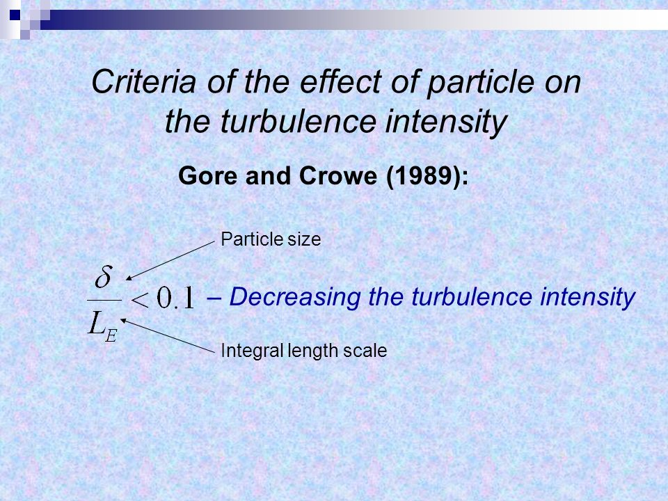 Criteria of the effect of particle on the turbulence intensity Gore and Crowe (1989): – Decreasing the turbulence intensity Integral length scale Particle size