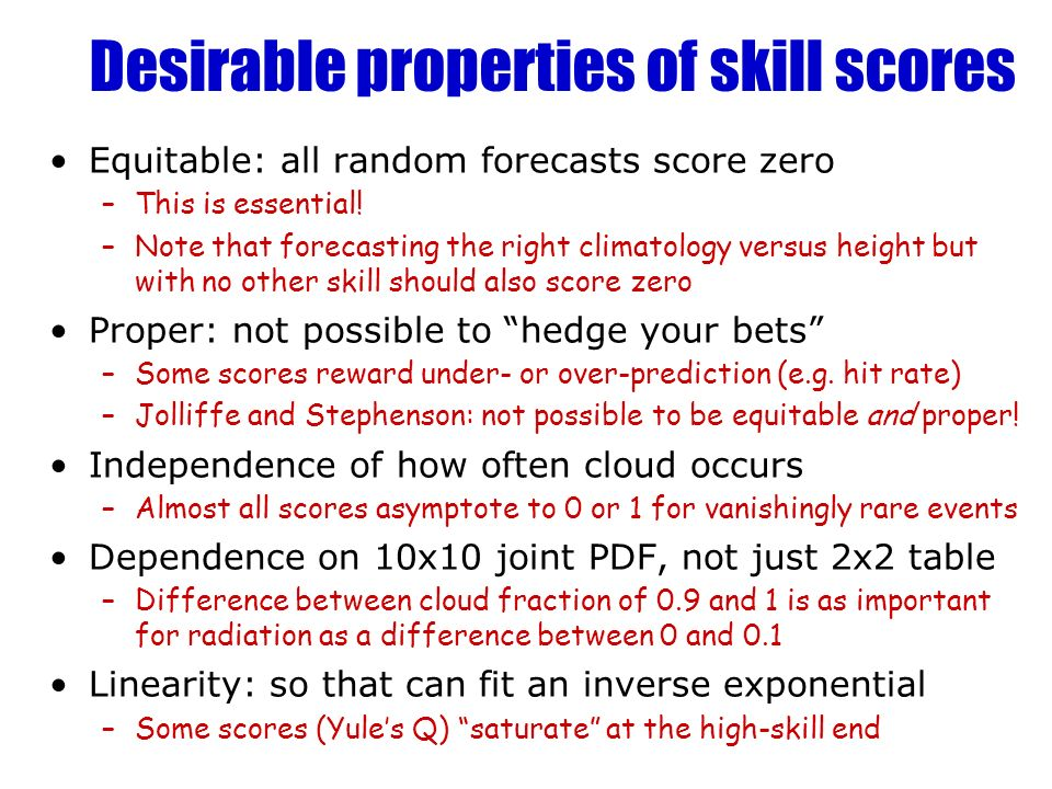 Desirable properties of skill scores Equitable: all random forecasts score zero –This is essential.