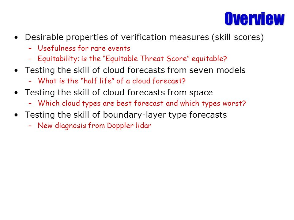 Overview Desirable properties of verification measures (skill scores) –Usefulness for rare events –Equitability: is the Equitable Threat Score equitable.