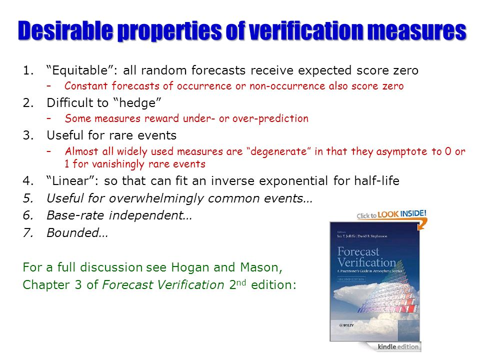 Desirable properties of verification measures 1.Equitable: all random forecasts receive expected score zero –Constant forecasts of occurrence or non-occurrence also score zero 2.Difficult to hedge –Some measures reward under- or over-prediction 3.Useful for rare events –Almost all widely used measures are degenerate in that they asymptote to 0 or 1 for vanishingly rare events 4.Linear: so that can fit an inverse exponential for half-life 5.Useful for overwhelmingly common events… 6.Base-rate independent… 7.Bounded… For a full discussion see Hogan and Mason, Chapter 3 of Forecast Verification 2 nd edition: