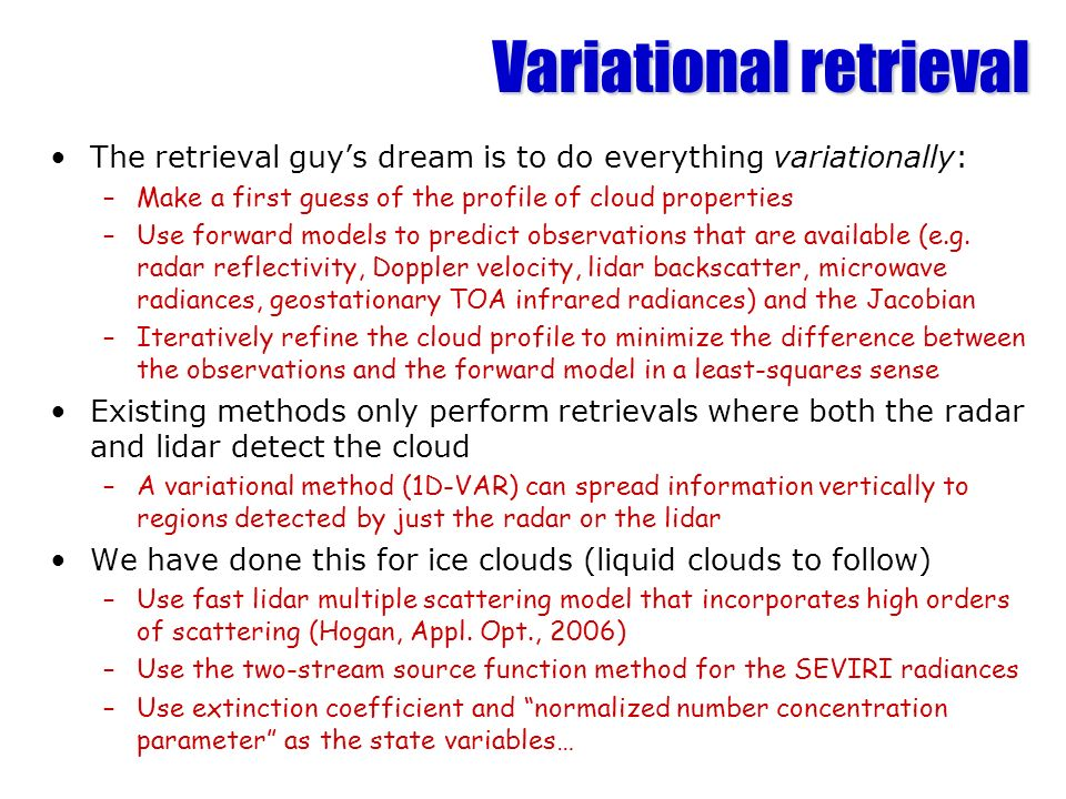 Variational retrieval The retrieval guys dream is to do everything variationally: –Make a first guess of the profile of cloud properties –Use forward models to predict observations that are available (e.g.