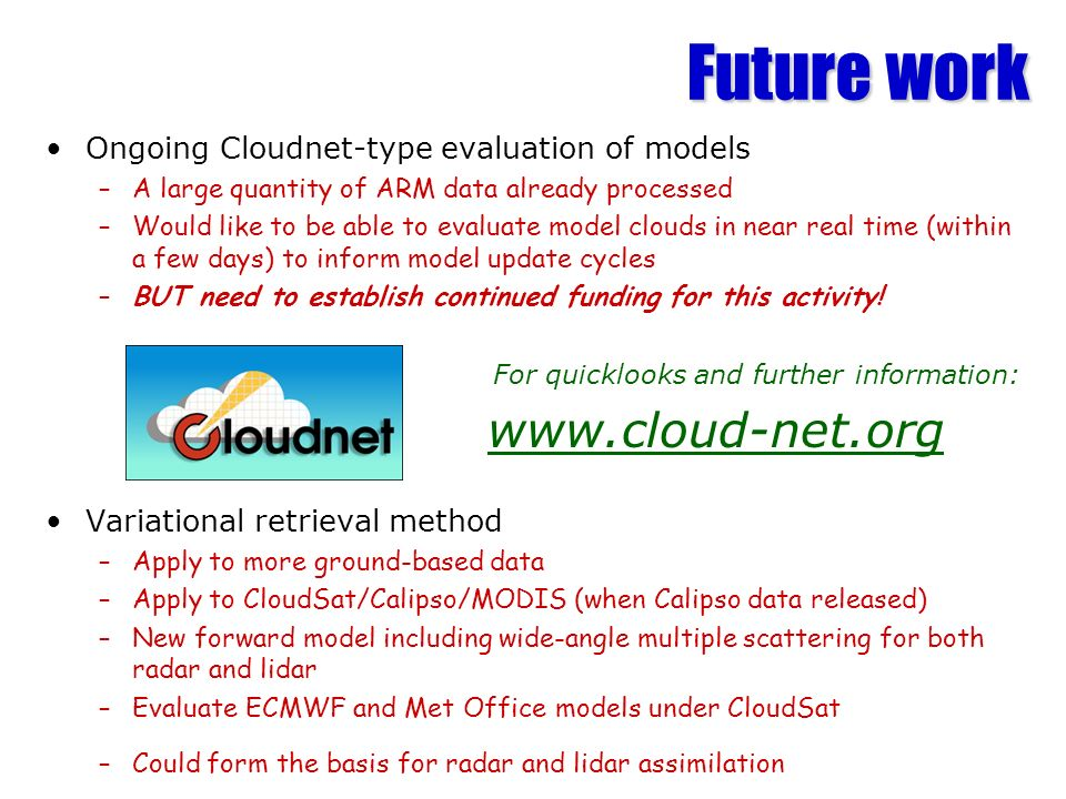 Future work Ongoing Cloudnet-type evaluation of models –A large quantity of ARM data already processed –Would like to be able to evaluate model clouds in near real time (within a few days) to inform model update cycles –BUT need to establish continued funding for this activity.