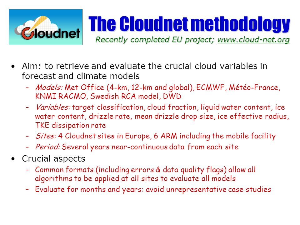 The Cloudnet methodology Recently completed EU project; www.cloud-net.org Aim: to retrieve and evaluate the crucial cloud variables in forecast and climate models –Models: Met Office (4-km, 12-km and global), ECMWF, Météo-France, KNMI RACMO, Swedish RCA model, DWD –Variables: target classification, cloud fraction, liquid water content, ice water content, drizzle rate, mean drizzle drop size, ice effective radius, TKE dissipation rate –Sites: 4 Cloudnet sites in Europe, 6 ARM including the mobile facility –Period: Several years near-continuous data from each site Crucial aspects –Common formats (including errors & data quality flags) allow all algorithms to be applied at all sites to evaluate all models –Evaluate for months and years: avoid unrepresentative case studies