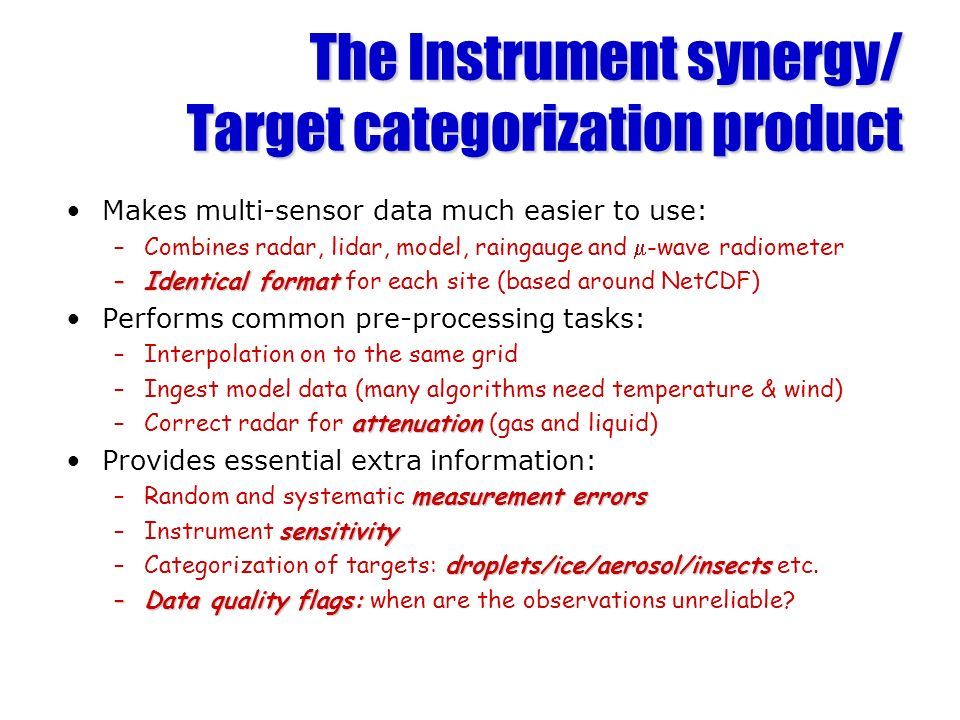 The Instrument synergy/ Target categorization product Makes multi-sensor data much easier to use: –Combines radar, lidar, model, raingauge and -wave radiometer –Identical format –Identical format for each site (based around NetCDF) Performs common pre-processing tasks: –Interpolation on to the same grid –Ingest model data (many algorithms need temperature & wind) attenuation –Correct radar for attenuation (gas and liquid) Provides essential extra information: measurement errors –Random and systematic measurement errors sensitivity –Instrument sensitivity droplets/ice/aerosol/insects –Categorization of targets: droplets/ice/aerosol/insects etc.