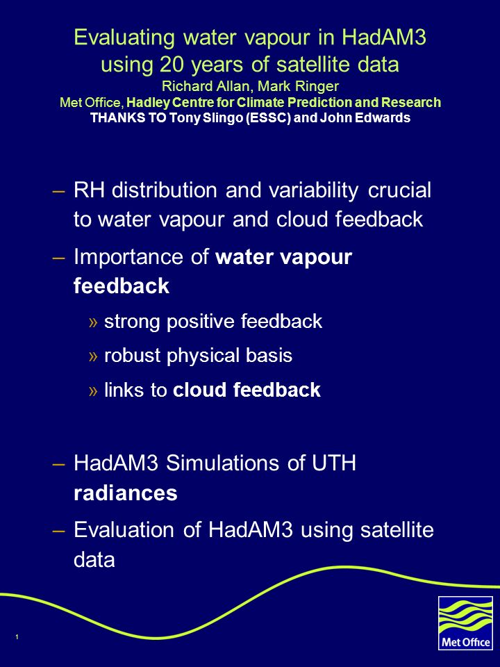 1 Evaluating water vapour in HadAM3 using 20 years of satellite data Richard Allan, Mark Ringer Met Office, Hadley Centre for Climate Prediction and Research THANKS TO Tony Slingo (ESSC) and John Edwards –RH distribution and variability crucial to water vapour and cloud feedback –Importance of water vapour feedback »strong positive feedback »robust physical basis »links to cloud feedback –HadAM3 Simulations of UTH radiances –Evaluation of HadAM3 using satellite data