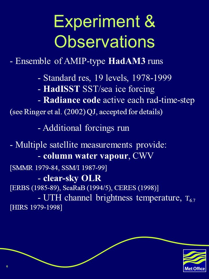 6 Experiment & Observations - Ensemble of AMIP-type HadAM3 runs - Standard res, 19 levels, 1978-1999 - HadISST SST/sea ice forcing - Radiance code active each rad-time-step (see Ringer et al.