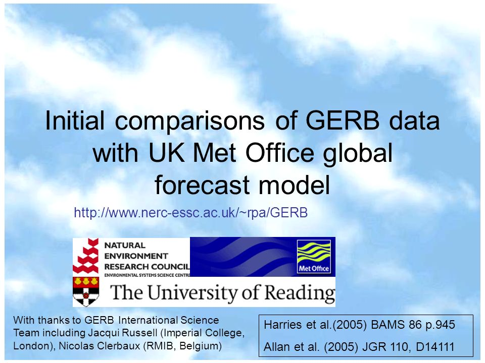 Initial comparisons of GERB data with UK Met Office global forecast model Harries et al.(2005) BAMS 86 p.945 Allan et al.