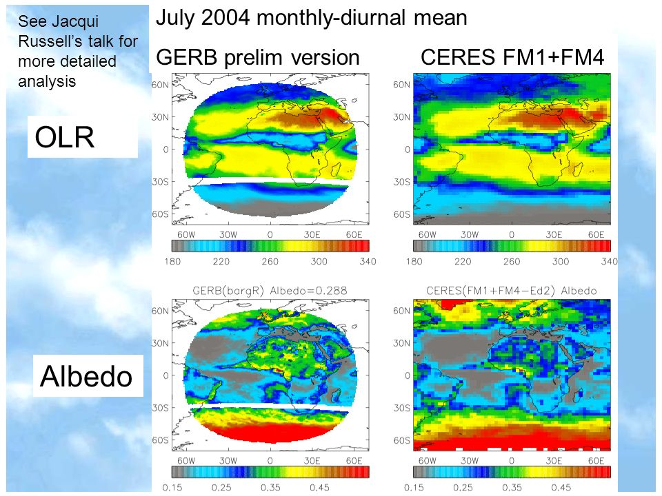 July 2004 monthly-diurnal mean GERB prelim versionCERES FM1+FM4 OLR Albedo See Jacqui Russells talk for more detailed analysis