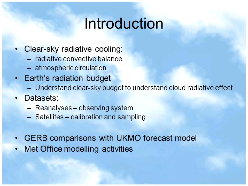 Introduction Clear-sky radiative cooling: –radiative convective balance –atmospheric circulation Earths radiation budget –Understand clear-sky budget to understand cloud radiative effect Datasets: –Reanalyses – observing system –Satellites – calibration and sampling GERB comparisons with UKMO forecast model Met Office modelling activities