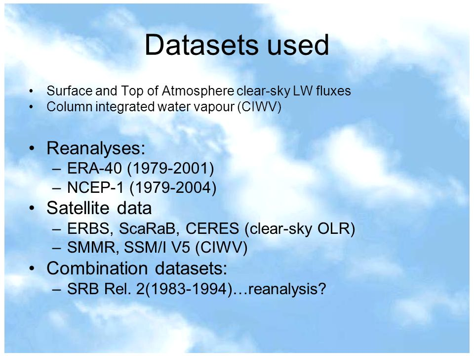 Datasets used Surface and Top of Atmosphere clear-sky LW fluxes Column integrated water vapour (CIWV) Reanalyses: –ERA-40 ( ) –NCEP-1 ( ) Satellite data –ERBS, ScaRaB, CERES (clear-sky OLR) –SMMR, SSM/I V5 (CIWV) Combination datasets: –SRB Rel.