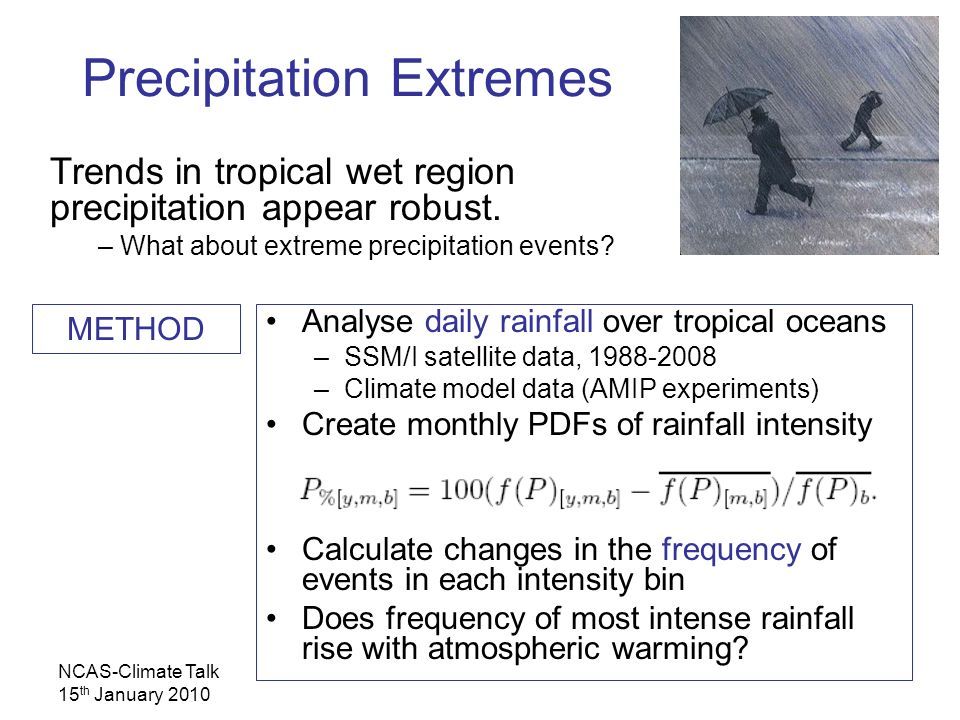 NCAS-Climate Talk 15 th January 2010 Analyse daily rainfall over tropical oceans –SSM/I satellite data, 1988-2008 –Climate model data (AMIP experiments) Create monthly PDFs of rainfall intensity Calculate changes in the frequency of events in each intensity bin Does frequency of most intense rainfall rise with atmospheric warming.
