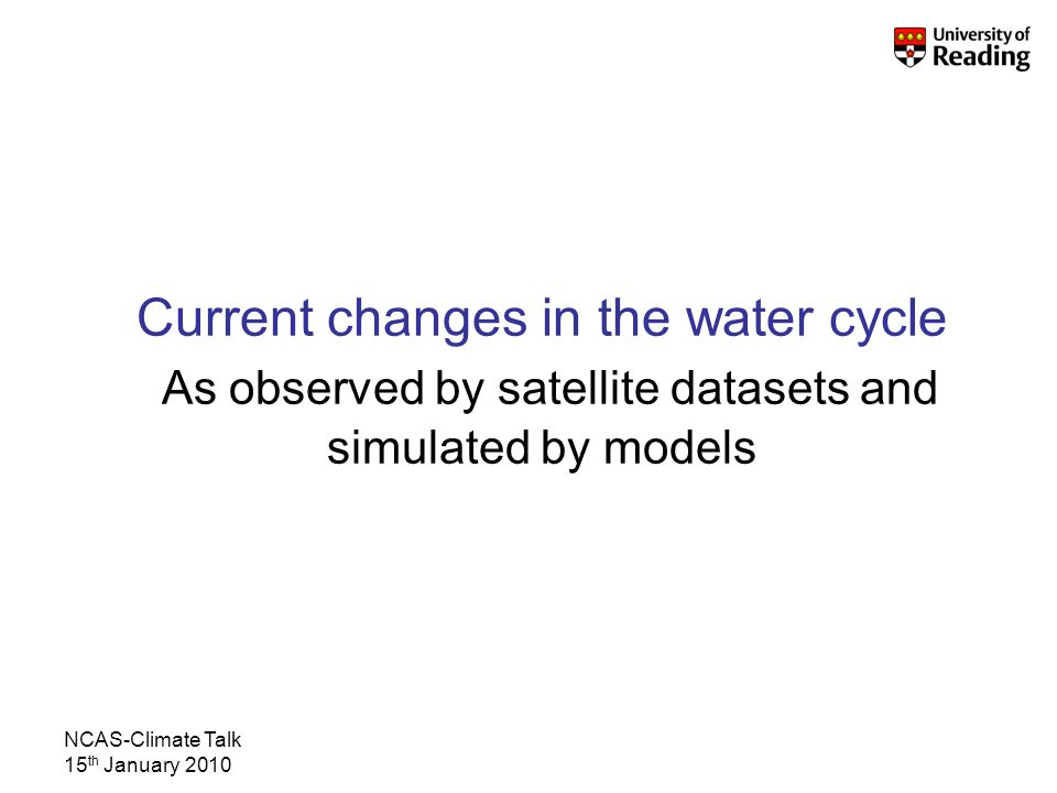 NCAS-Climate Talk 15 th January 2010 Current changes in the water cycle As observed by satellite datasets and simulated by models
