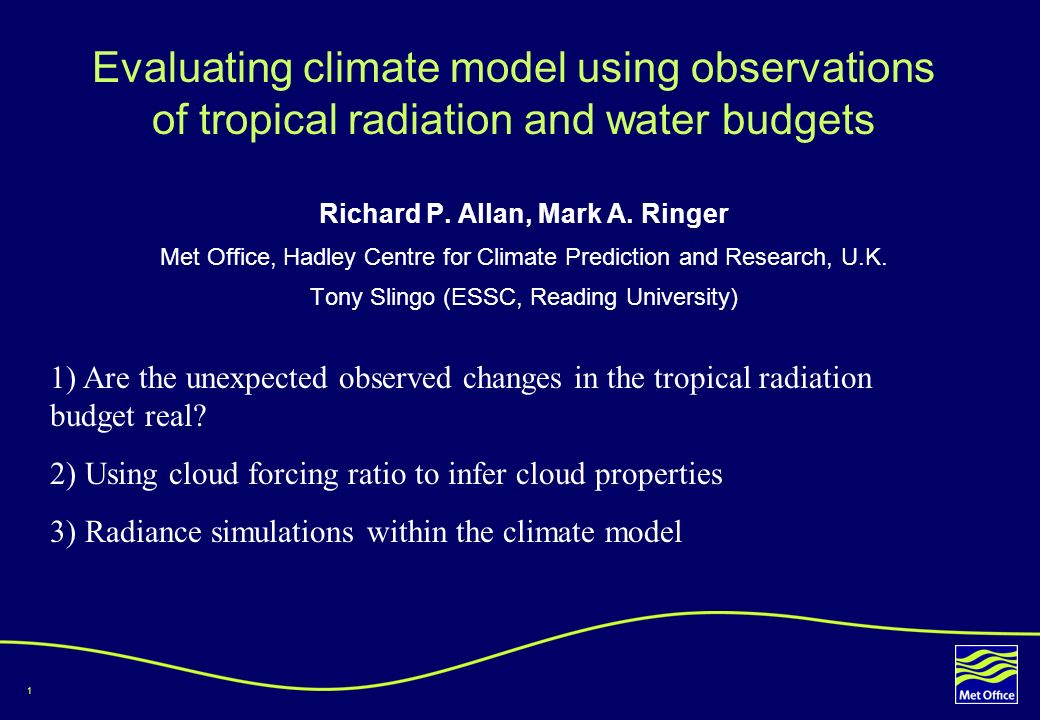 1 Evaluating climate model using observations of tropical radiation and water budgets Richard P. Allan, Mark A. Ringer Met Office, Hadley Centre for C
