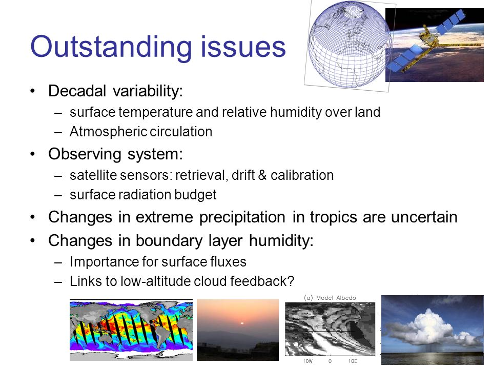 Outstanding issues Decadal variability: –surface temperature and relative humidity over land –Atmospheric circulation Observing system: –satellite sensors: retrieval, drift & calibration –surface radiation budget Changes in extreme precipitation in tropics are uncertain Changes in boundary layer humidity: –Importance for surface fluxes –Links to low-altitude cloud feedback
