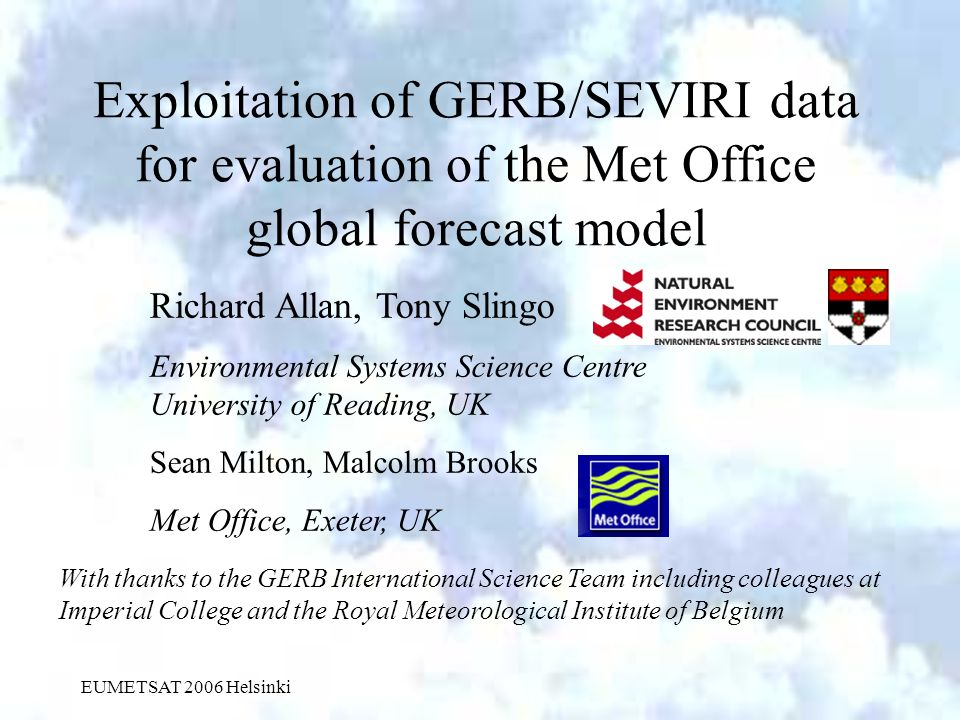 EUMETSAT 2006 Helsinki Exploitation of GERB/SEVIRI data for evaluation of the Met Office global forecast model Richard Allan, Tony Slingo Environmental Systems Science Centre University of Reading, UK Sean Milton, Malcolm Brooks Met Office, Exeter, UK With thanks to the GERB International Science Team including colleagues at Imperial College and the Royal Meteorological Institute of Belgium