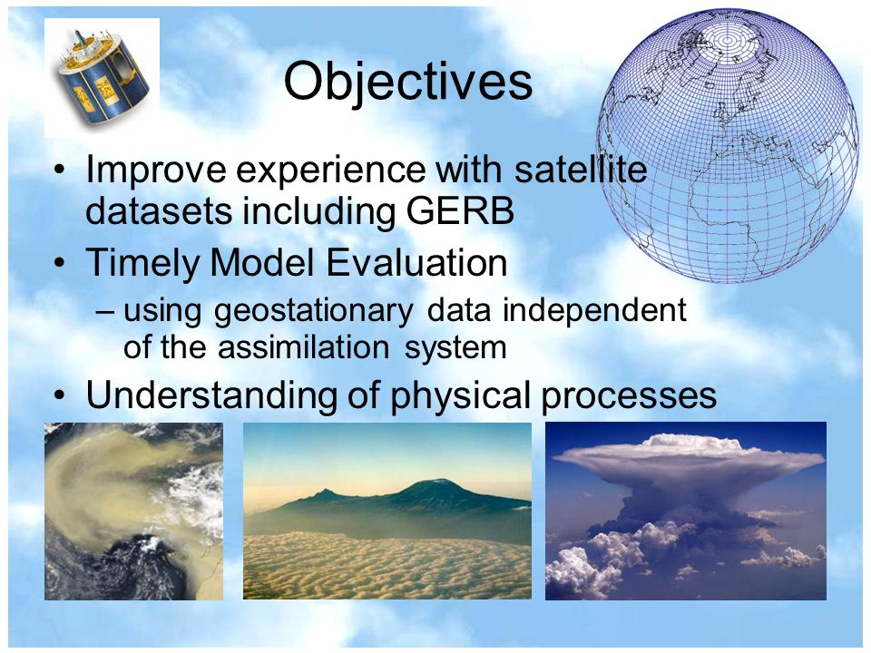 Objectives Improve experience with satellite datasets including GERB Timely Model Evaluation –using geostationary data independent of the assimilation system Understanding of physical processes