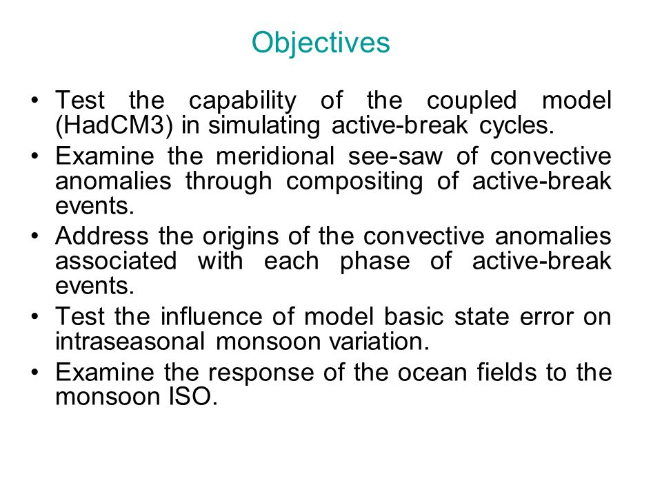Objectives Test the capability of the coupled model (HadCM3) in simulating active-break cycles. Examine the meridional see-saw of convective anomalies