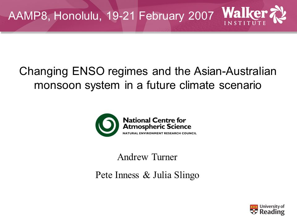 Changing ENSO regimes and the Asian-Australian monsoon system in a future climate scenario Andrew Turner Pete Inness & Julia Slingo AAMP8, Honolulu, 19-21 February 2007