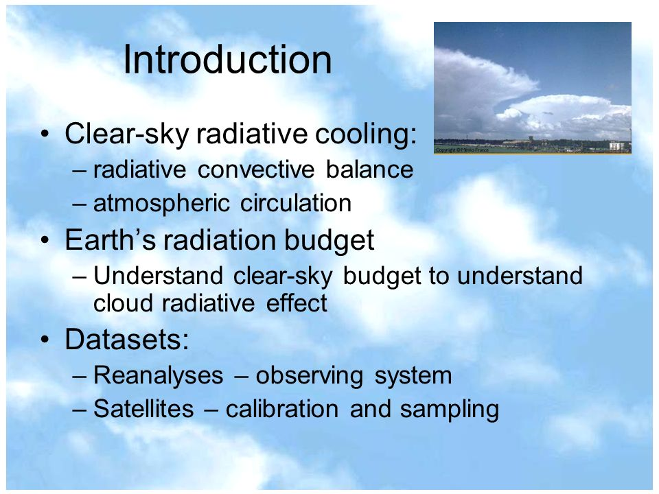 Introduction Clear-sky radiative cooling: –radiative convective balance –atmospheric circulation Earths radiation budget –Understand clear-sky budget to understand cloud radiative effect Datasets: –Reanalyses – observing system –Satellites – calibration and sampling