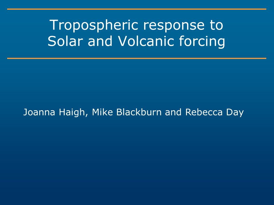 Tropospheric response to Solar and Volcanic forcing Joanna Haigh, Mike Blackburn and Rebecca Day
