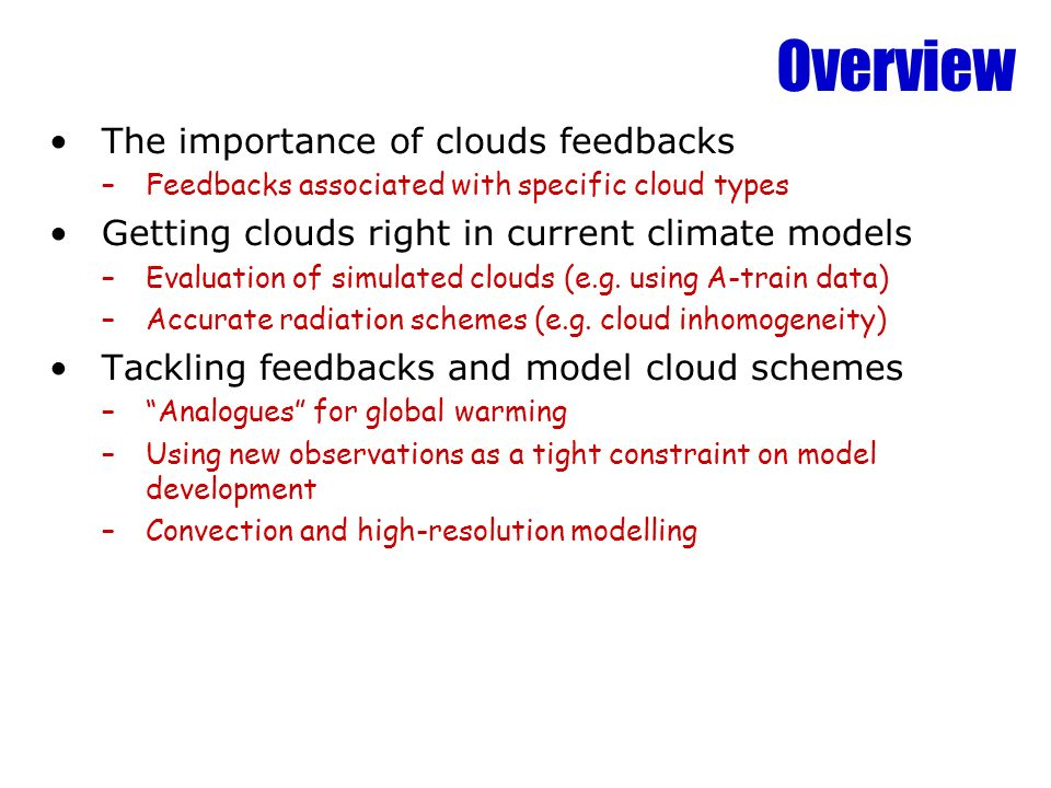 Overview The importance of clouds feedbacks –Feedbacks associated with specific cloud types Getting clouds right in current climate models –Evaluation of simulated clouds (e.g.