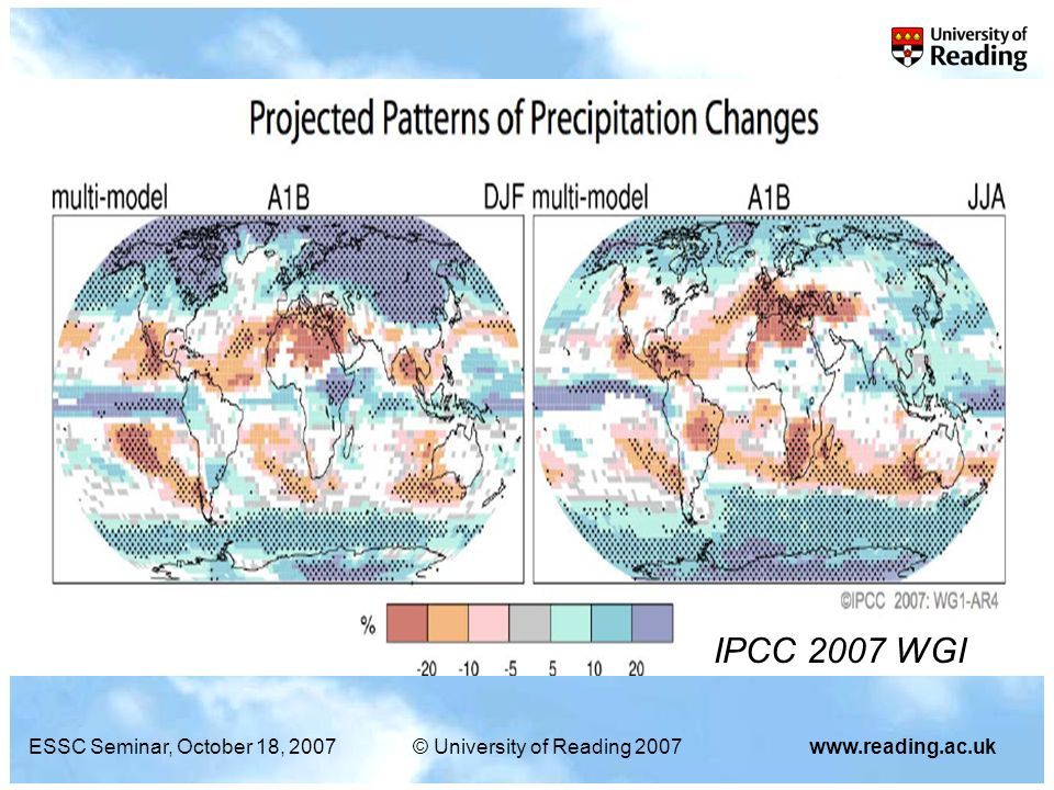 ESSC Seminar, October 18, 2007© University of Reading 2007www.reading.ac.uk Increased moisture (~7%/K) – increased convective precipitation Increased radiative cooling – smaller mean rise in precipitation (~3%/K) Implies reduced precipitation away from convective regimes (less light rainfall?) Locally, mixed signal from the above RECAP…